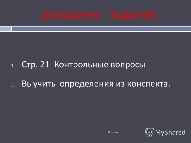 ДОМАШНЕЕ ЗАДАНИЕ 1. Стр. 21 Контрольные вопросы 2. Выучить определения из конспекта. Урок 6