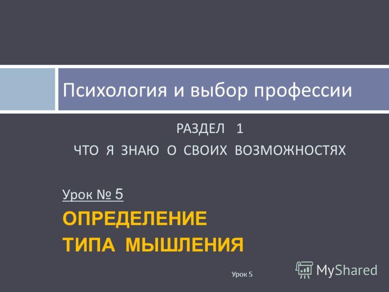 РАЗДЕЛ 1 ЧТО Я ЗНАЮ О СВОИХ ВОЗМОЖНОСТЯХ Урок 5 ОПРЕДЕЛЕНИЕ ТИПА МЫШЛЕНИЯ Психология и выбор профессии Урок 5