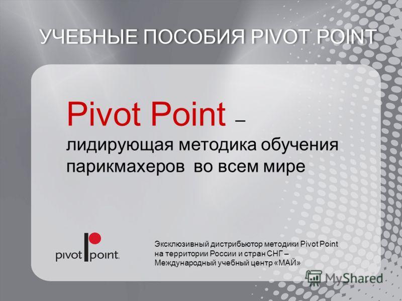 Pivot Point – лидирующая методика обучения парикмахеров во всем мире Эксклюзивный дистрибьютор методики Pivot Point на территории России и стран СНГ – Международный учебный центр «МАЙ» УЧЕБНЫЕ ПОСОБИЯ PIVOT POINT