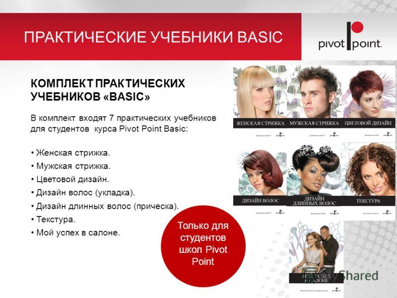 ПРАКТИЧЕСКИЕ УЧЕБНИКИ BASIC КОМПЛЕКТ ПРАКТИЧЕСКИХ УЧЕБНИКОВ «BASIC» В комплект входят 7 практических учебников для студентов курса Pivot Point Basic: Женская стрижка. Мужская стрижка. Цветовой дизайн. Дизайн волос (укладка). Дизайн длинных волос (при