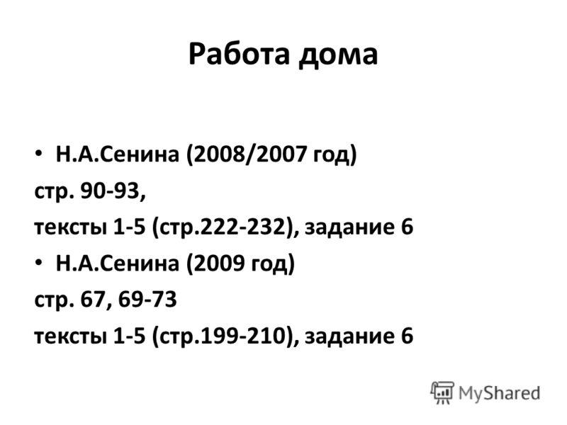 Работа дома Н.А.Сенина (2008/2007 год) стр. 90-93, тексты 1-5 (стр.222-232), задание 6 Н.А.Сенина (2009 год) стр. 67, 69-73 тексты 1-5 (стр.199-210), задание 6