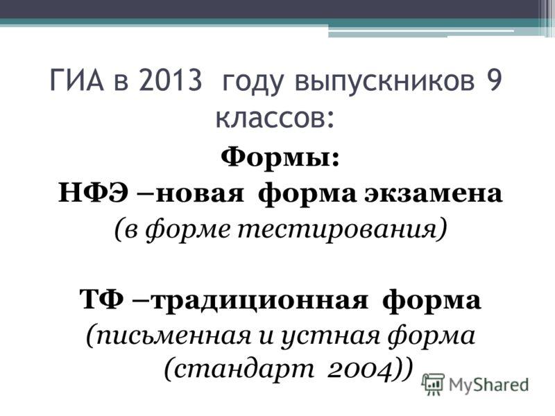 ГИА в 2013 году выпускников 9 классов: Формы: НФЭ –новая форма экзамена (в форме тестирования) ТФ –традиционная форма (письменная и устная форма (стандарт 2004))