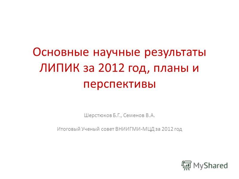 Основные научные результаты ЛИПИК за 2012 год, планы и перспективы Шерстюков Б.Г., Семенов В.А. Итоговый Ученый совет ВНИИГМИ-МЦД за 2012 год