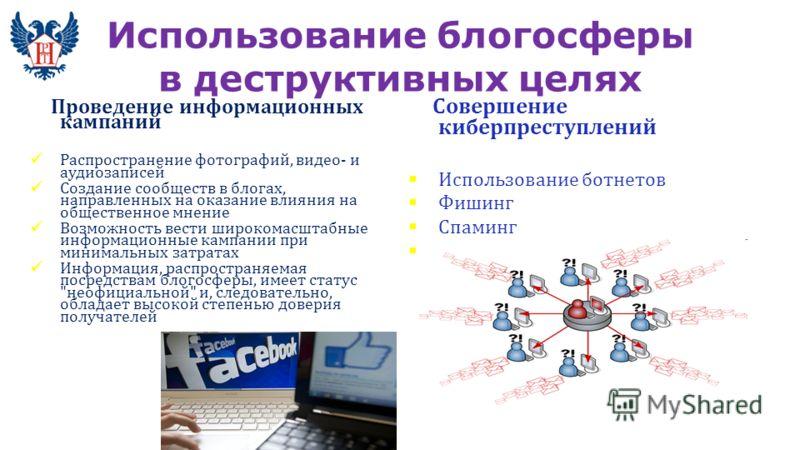 Использование блогосферы в деструктивных целях Проведение информационных кампаний Распространение фотографий, видео- и аудиозаписей Создание сообществ в блогах, направленных на оказание влияния на общественное мнение Возможность вести широкомасштабны