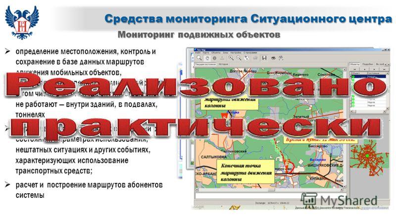 Средства мониторинга Ситуационного центра Мониторинг подвижных объектов определение местоположения, контроль и сохранение в базе данных маршрутов движения мобильных объектов, оборудованных специальными устройствами, в том числе в местах, где спутнико