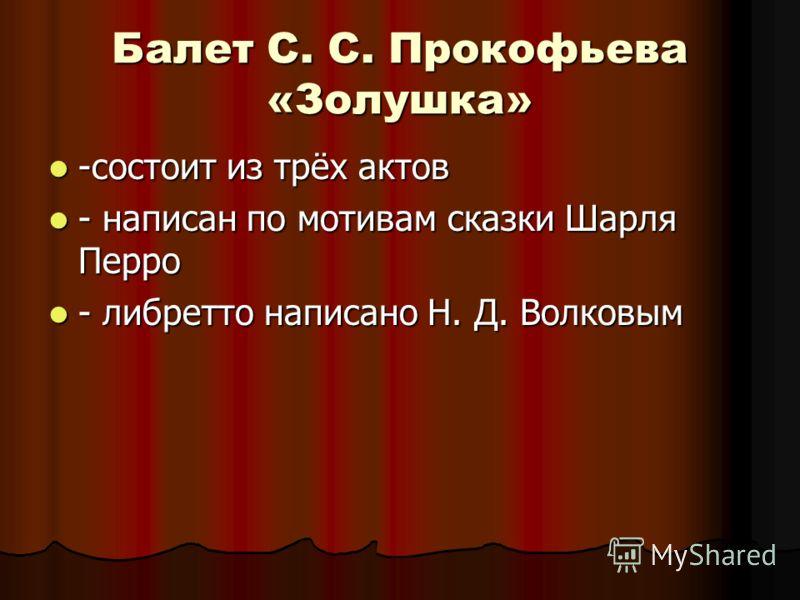Балет С. С. Прокофьева «Золушка» -состоит из трёх актов -состоит из трёх актов - написан по мотивам сказки Шарля Перро - написан по мотивам сказки Шарля Перро - либретто написано Н. Д. Волковым - либретто написано Н. Д. Волковым
