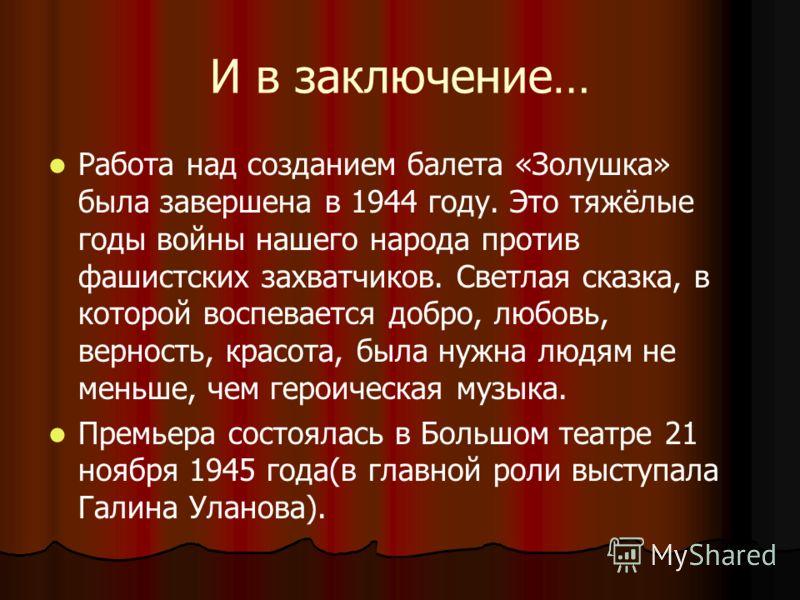 И в заключение… Работа над созданием балета «Золушка» была завершена в 1944 году. Это тяжёлые годы войны нашего народа против фашистских захватчиков. Светлая сказка, в которой воспевается добро, любовь, верность, красота, была нужна людям не меньше,