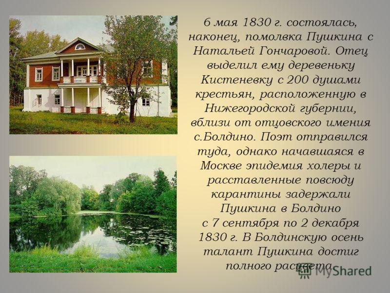 6 мая 1830 г. состоялась, наконец, помолвка Пушкина с Натальей Гончаровой. Отец выделил ему деревеньку Кистеневку с 200 душами крестьян, расположенную в Нижегородской губернии, вблизи от отцовского имения с.Болдино. Поэт отправился туда, однако начав