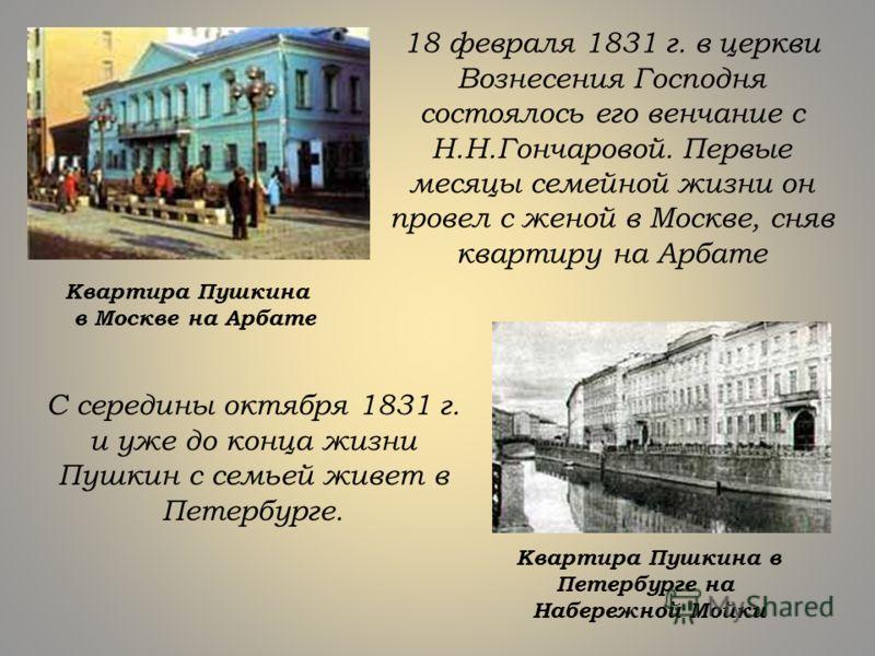 18 февраля 1831 г. в церкви Вознесения Господня состоялось его венчание с Н.Н.Гончаровой. Первые месяцы семейной жизни он провел с женой в Москве, сняв квартиру на Арбате Квартира Пушкина в Москве на Арбате С середины октября 1831 г. и уже до конца ж