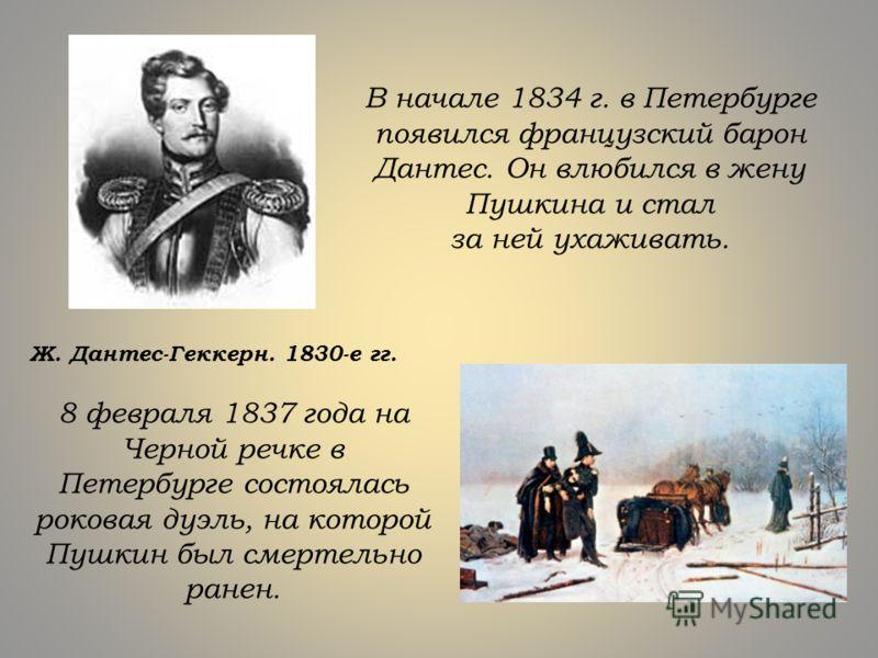 В начале 1834 г. в Петербурге появился французский барон Дантес. Он влюбился в жену Пушкина и стал за ней ухаживать. Ж. Дантес-Геккерн. 1830-е гг. 8 февраля 1837 года на Черной речке в Петербурге состоялась роковая дуэль, на которой Пушкин был смерте