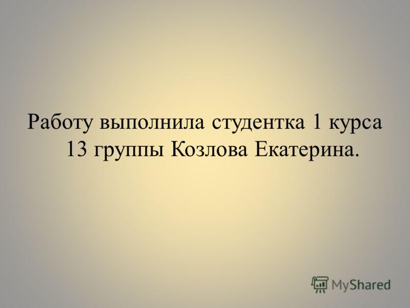 Работу выполнила студентка 1 курса 13 группы Козлова Екатерина.