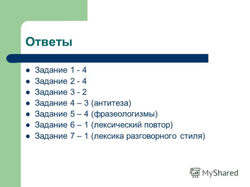 Ответы Задание 1 - 4 Задание 2 - 4 Задание 3 - 2 Задание 4 – 3 (антитеза) Задание 5 – 4 (фразеологизмы) Задание 6 – 1 (лексический повтор) Задание 7 – 1 (лексика разговорного стиля)