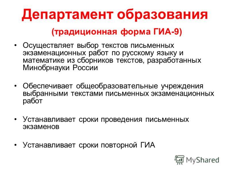 Департамент образования (традиционная форма ГИА-9) Осуществляет выбор текстов письменных экзаменационных работ по русскому языку и математике из сборников текстов, разработанных Минобрнауки России Обеспечивает общеобразовательные учреждения выбранным