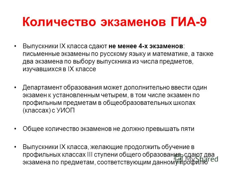 Количество экзаменов ГИА-9 Выпускники IX класса сдают не менее 4-х экзаменов: письменные экзамены по русскому языку и математике, а также два экзамена по выбору выпускника из числа предметов, изучавшихся в IX классе Департамент образования может допо