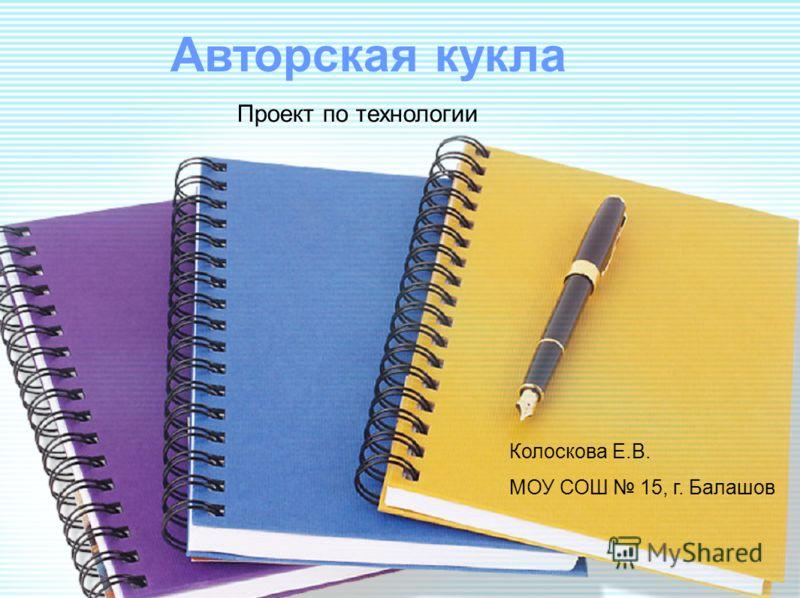 Авторская кукла Колоскова Е.В. МОУ СОШ 15, г. Балашов Проект по технологии