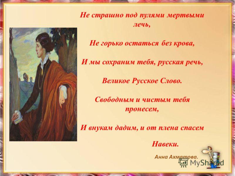 Не страшно под пулями мертвыми лечь, Не горько остаться без крова, И мы сохраним тебя, русская речь, Великое Русское Слово. Свободным и чистым тебя пронесем, И внукам дадим, и от плена спасем Навеки. Анна Ахматова.