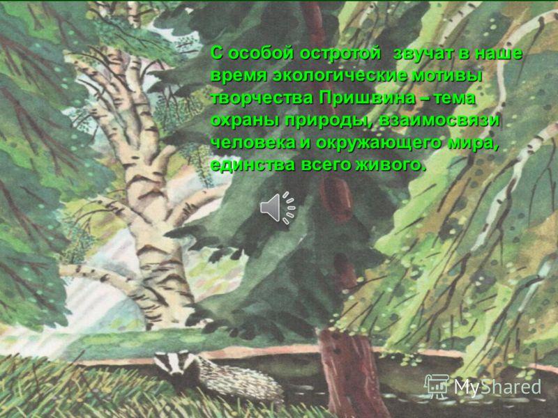 С особой остротой звучат в наше время экологические мотивы творчества Пришвина – тема охраны природы, взаимосвязи человека и окружающего мира, единства всего живого.