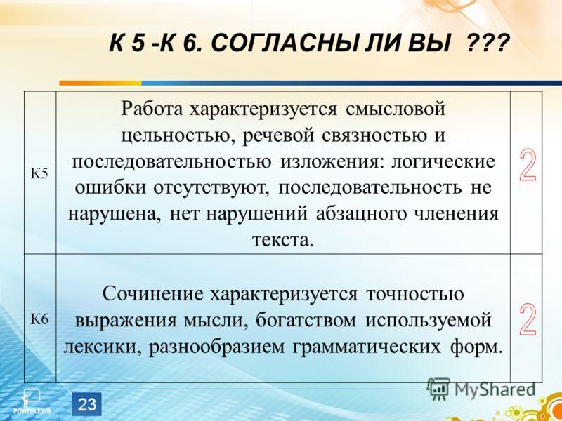 23 К 5 -К 6. СОГЛАСНЫ ЛИ ВЫ ??? К5 Работа характеризуется смысловой цельностью, речевой связностью и последовательностью изложения: логические ошибки отсутствуют, последовательность не нарушена, нет нарушений абзацного членения текста. К6 Сочинение х
