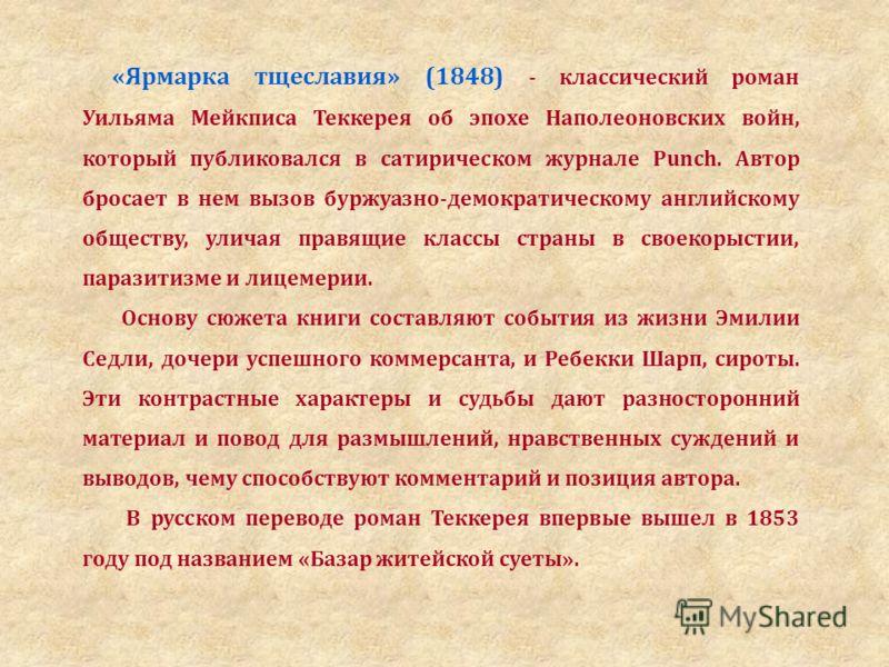 «Ярмарка тщеславия» (1848) - классический роман Уильяма Мейкписа Теккерея об эпохе Наполеоновских войн, который публиковался в сатирическом журнале Punch. Автор бросает в нем вызов буржуазно-демократическому английскому обществу, уличая правящие клас