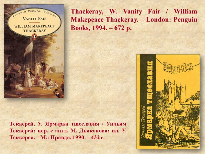 Thackeray, W. Vanity Fair / William Makepeace Thackeray. – London: Penguin Books, 1994. – 672 p. Теккерей, У. Ярмарка тщеславия / Уильям Теккерей; пер. с англ. М. Дьяконова; ил. У. Теккерея. – М.: Правда, 1990. – 432 с.