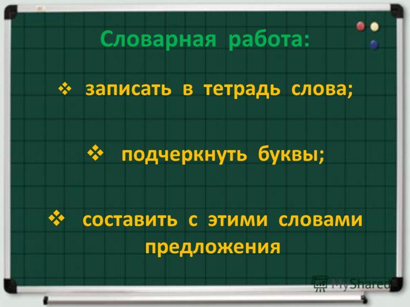 Словарная работа: записать в тетрадь слова; подчеркнуть буквы; составить с этими словами предложения
