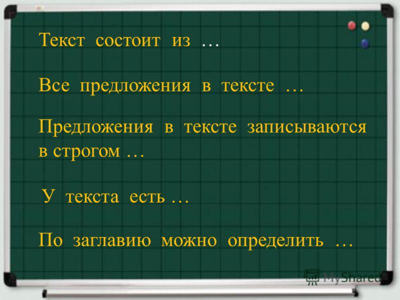 Текст состоит из … Все предложения в тексте … По заглавию можно определить … У текста есть … Предложения в тексте записываются в строгом …