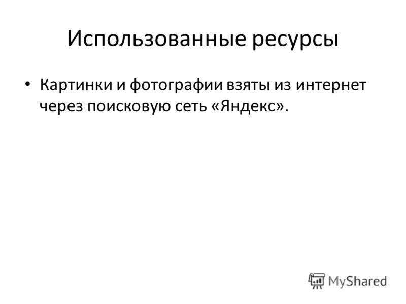 Использованные ресурсы Картинки и фотографии взяты из интернет через поисковую сеть «Яндекс».