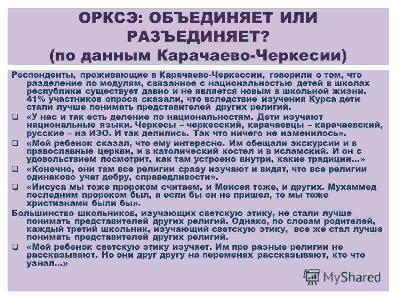 ОРКСЭ: ОБЪЕДИНЯЕТ ИЛИ РАЗЪЕДИНЯЕТ? (по данным Карачаево-Черкесии) Респонденты, проживающие в Карачаево-Черкессии, говорили о том, что разделение по модулям, связанное с национальностью детей в школах республики существует давно и не является новым в