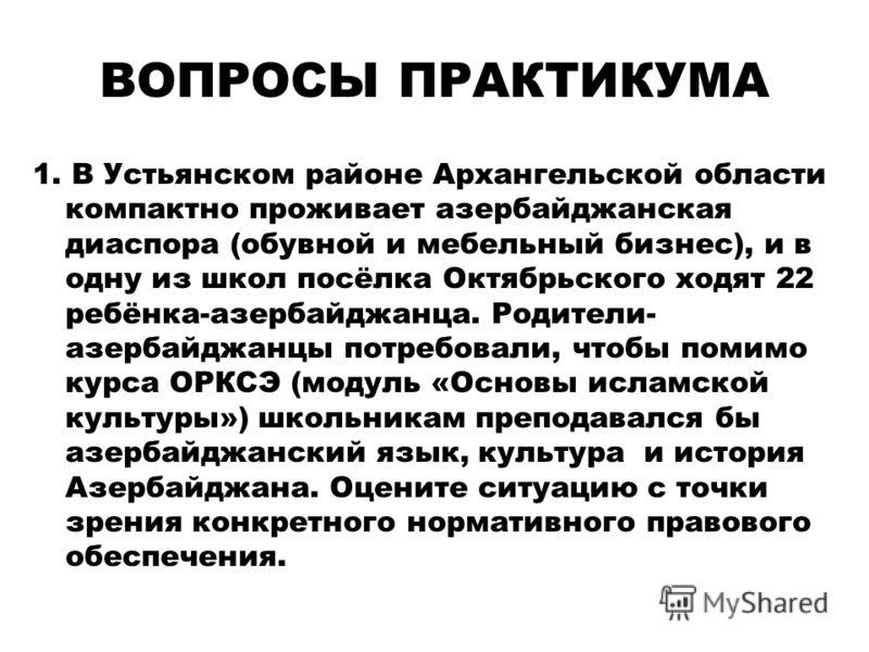 ВОПРОСЫ ПРАКТИКУМА 1. В Устьянском районе Архангельской области компактно проживает азербайджанская диаспора (обувной и мебельный бизнес), и в одну из школ посёлка Октябрьского ходят 22 ребёнка-азербайджанца. Родители- азербайджанцы потребовали, чтоб