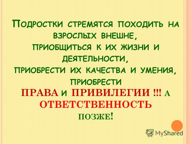 П ОДРОСТКИ СТРЕМЯТСЯ ПОХОДИТЬ НА ВЗРОСЛЫХ ВНЕШНЕ, ПРИОБЩИТЬСЯ К ИХ ЖИЗНИ И ДЕЯТЕЛЬНОСТИ, ПРИОБРЕСТИ ИХ КАЧЕСТВА И УМЕНИЯ, ПРИОБРЕСТИ ПРАВА И ПРИВИЛЕГИИ !!! А ОТВЕТСТВЕННОСТЬ ПОЗЖЕ !
