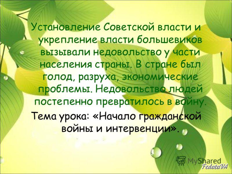 Установление Советской власти и укрепление власти большевиков вызывали недовольство у части населения страны. В стране был голод, разруха, экономические проблемы. Недовольство людей постепенно превратилось в войну. Тема урока: «Начало гражданской вой