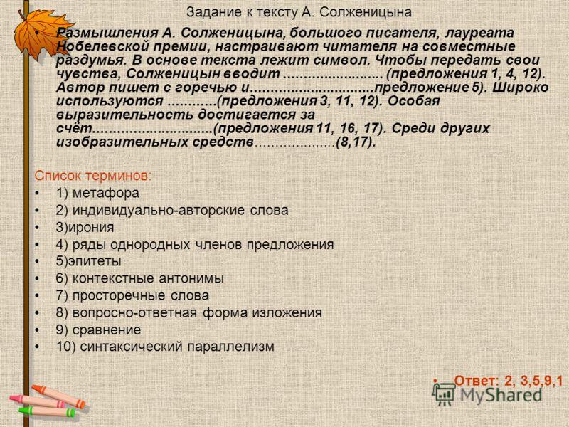 Задание к тексту А. Солженицына Размышления А. Солженицына, большого писателя, лауреата Нобелевской премии, настраивают читателя на совместные раздумья. В основе текста лежит символ. Чтобы передать свои чувства, Солженицын вводит.....................