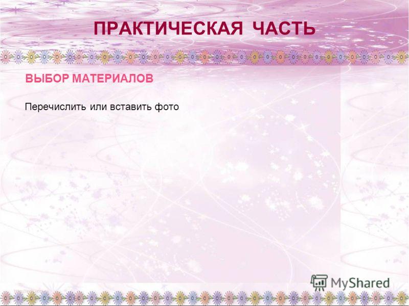 ПРАКТИЧЕСКАЯ ЧАСТЬ Перечислить или вставить фото ВЫБОР МАТЕРИАЛОВ
