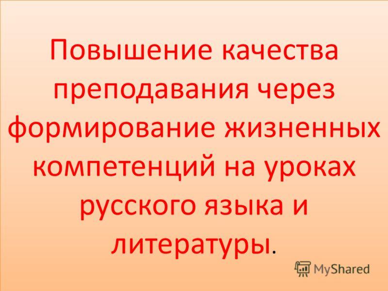 Повышение качества преподавания через формирование жизненных компетенций на уроках русского языка и литературы.