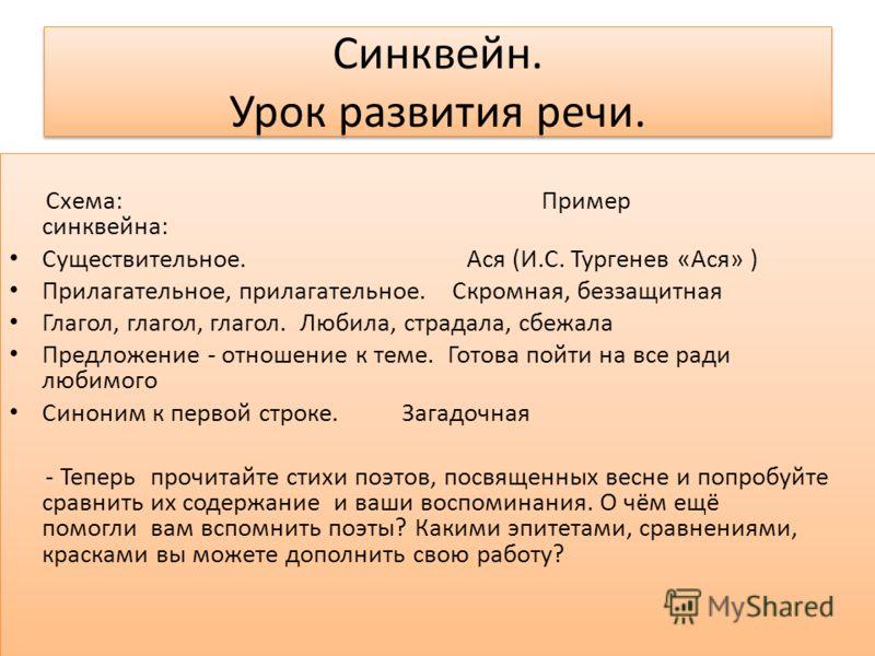 Синквейн. Урок развития речи. Схема: Пример синквейна: Существительное. Ася (И.С. Тургенев «Ася» ) Прилагательное, прилагательное. Скромная, беззащитная Глагол, глагол, глагол. Любила, страдала, сбежала Предложение - отношение к теме. Готова пойти на