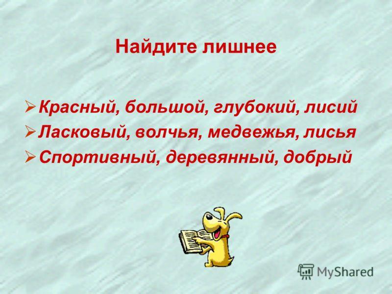 Найдите лишнее Красный, большой, глубокий, лисий Ласковый, волчья, медвежья, лисья Спортивный, деревянный, добрый