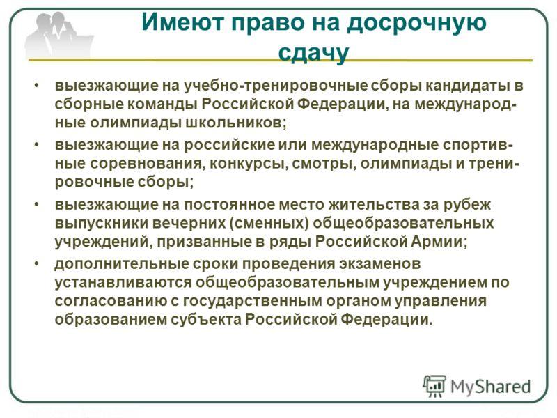 Имеют право на досрочную сдачу выезжающие на учебно-тренировочные сборы кандидаты в сборные команды Российской Федерации, на международ- ные олимпиады школьников; выезжающие на российские или международные спортив- ные соревнования, конкурсы, смотры,