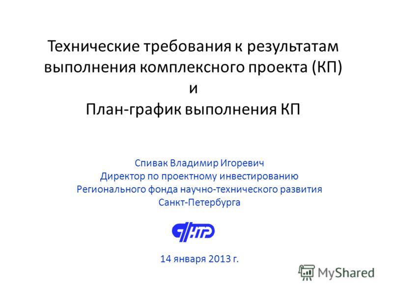 Технические требования к результатам выполнения комплексного проекта (КП) и План-график выполнения КП Спивак Владимир Игоревич Директор по проектному инвестированию Регионального фонда научно-технического развития Санкт-Петербурга 14 января 2013 г.