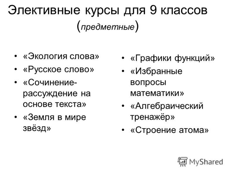 Элективные курсы для 9 классов ( предметные ) «Экология слова» «Русское слово» «Сочинение- рассуждение на основе текста» «Земля в мире звёзд» «Графики функций» «Избранные вопросы математики» «Алгебраический тренажёр» «Строение атома»