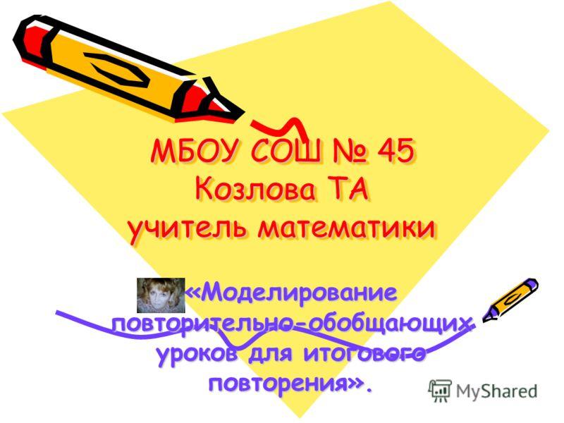 МБОУ СОШ 45 Козлова ТА учитель математики «Моделирование повторительно-обобщающих уроков для итогового повторения».