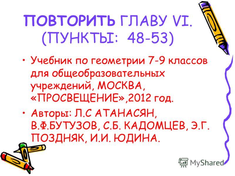 ПОВТОРИТЬ ГЛАВУ VI. (ПУНКТЫ: 48-53) Учебник по геометрии 7-9 классов для общеобразовательных учреждений, МОСКВА, «ПРОСВЕЩЕНИЕ»,2012 год. Авторы: Л.С АТАНАСЯН, В.Ф.БУТУЗОВ, С.Б. КАДОМЦЕВ, Э.Г. ПОЗДНЯК, И.И. ЮДИНА.