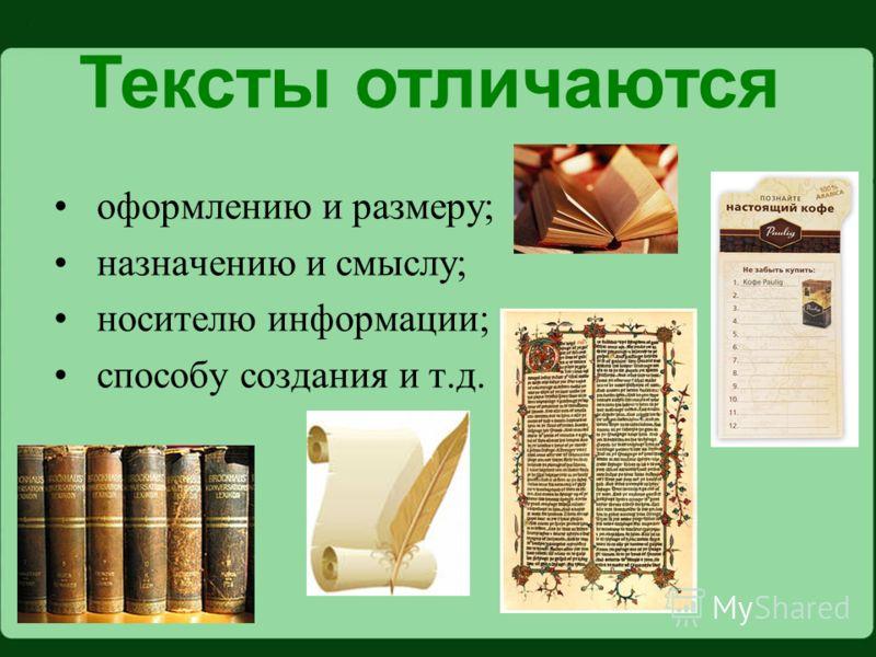 оформлению и размеру; назначению и смыслу; носителю информации; способу создания и т.д. Тексты отличаются