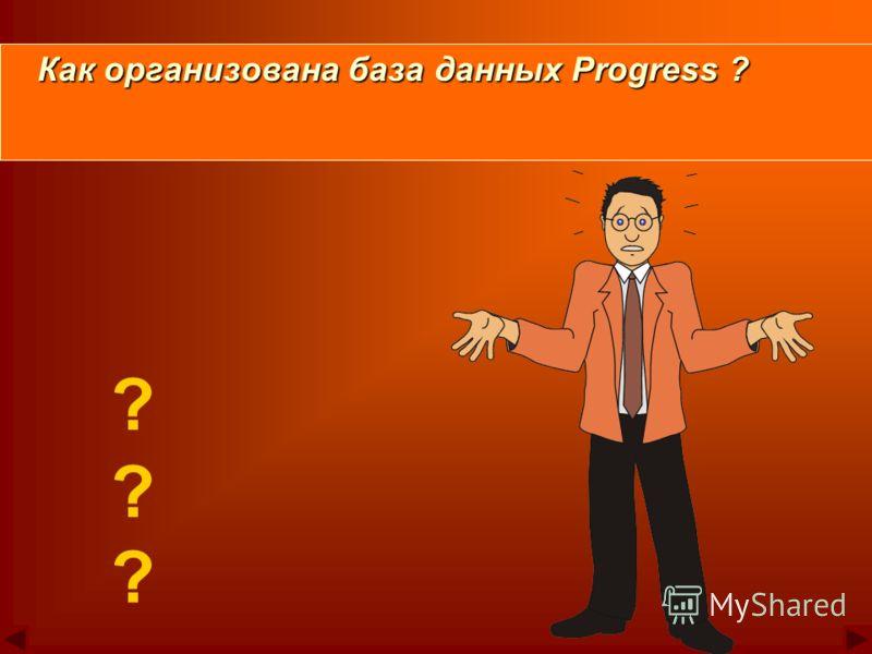 ? ? ? Как организована база данных Progress ? Как организована база данных Progress ?