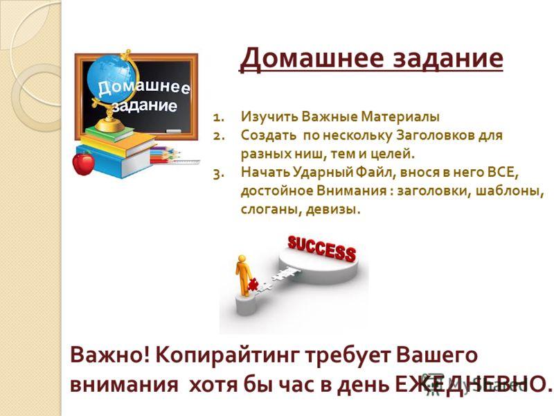 Домашнее задание 1.Изучить Важные Материалы 2.Создать по нескольку Заголовков для разных ниш, тем и целей. 3.Начать Ударный Файл, внося в него ВСЕ, достойное Внимания : заголовки, шаблоны, слоганы, девизы. Важно ! Копирайтинг требует Вашего внимания