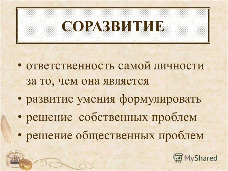 СОРАЗВИТИЕ ответственность самой личности за то, чем она является развитие умения формулировать решение собственных проблем решение общественных проблем