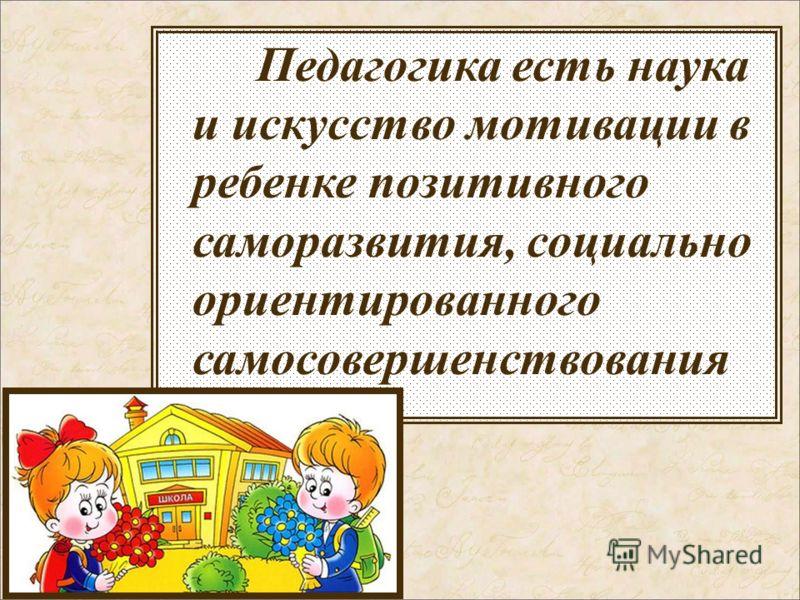 Педагогика есть наука и искусство мотивации в ребенке позитивного саморазвития, социально ориентированного самосовершенствования