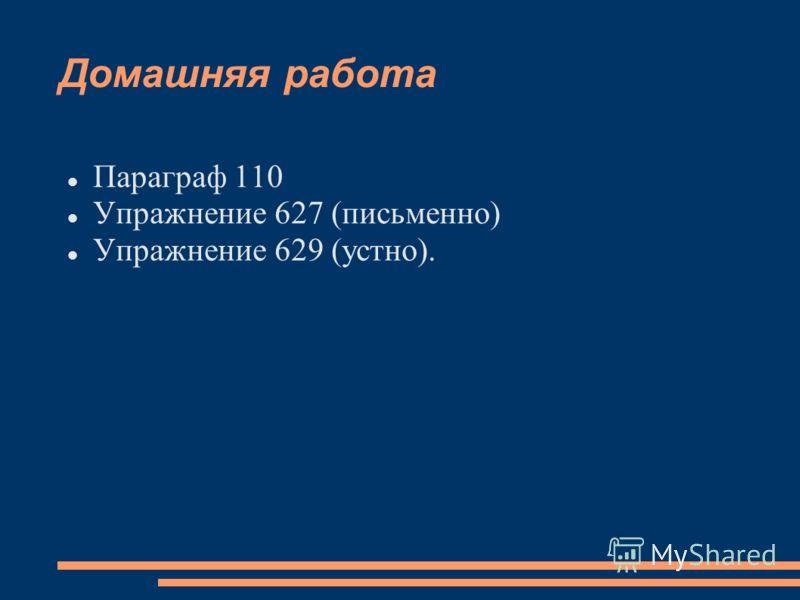 Домашняя работа Параграф 110 Упражнение 627 (письменно) Упражнение 629 (устно).