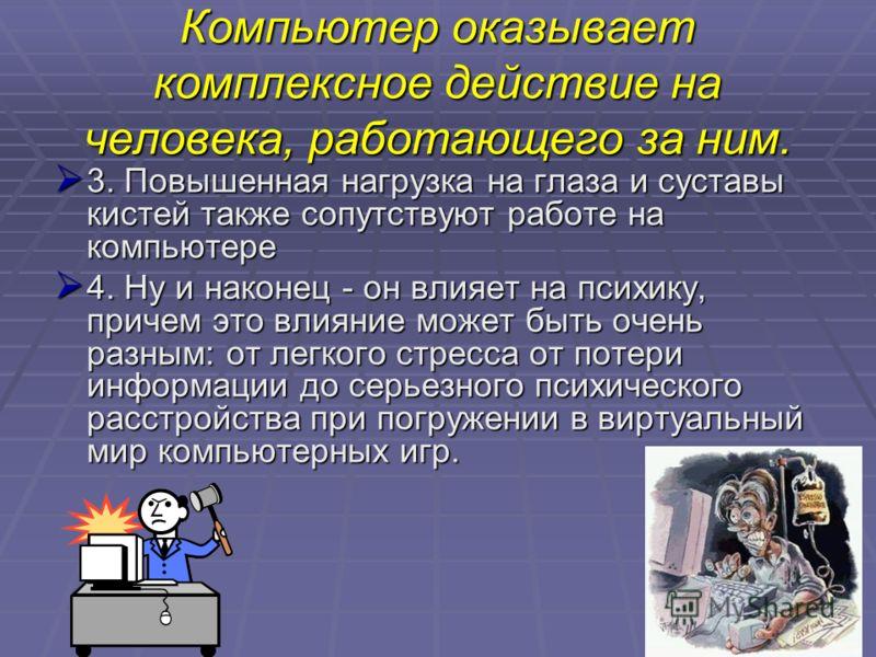 Компьютер оказывает комплексное действие на человека, работающего за ним. 3. Повышенная нагрузка на глаза и суставы кистей также сопутствуют работе на компьютере 3. Повышенная нагрузка на глаза и суставы кистей также сопутствуют работе на компьютере