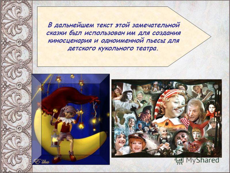 В дальнейшем текст этой замечательной сказки был использован им для создания киносценария и одноименной пьесы для детского кукольного театра.