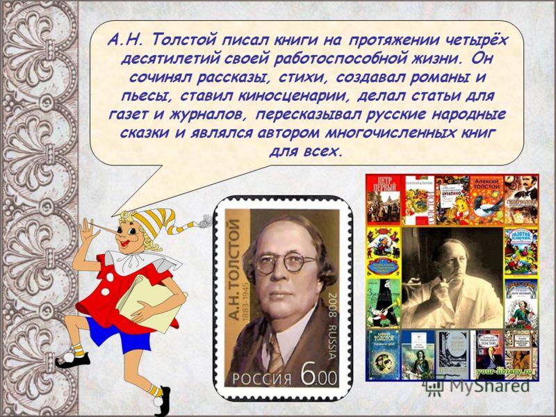 А.Н. Толстой писал книги на протяжении четырёх десятилетий своей работоспособной жизни. Он сочинял рассказы, стихи, создавал романы и пьесы, ставил киносценарии, делал статьи для газет и журналов, пересказывал русские народные сказки и являлся авторо